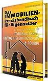Das Immobilien-Praxishandbuch f�r Eigennutzer: Die richtige Strategie f�r Immobilienkauf, Immobilienfinanzierung & Neubau