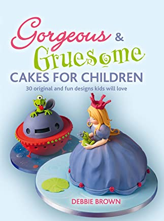 Gorgeous & Gruesome Cakes for Children: 30 Original and Fun Designs Kids Will Love