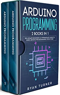 Arduino Programming: 2 books in 1 - The Ultimate Beginner's & Intermediate Guide to Learn Arduino Programming Step by Step