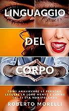 LINGUAGGIO DEL CORPO: Come analizzare le persone, leggere la loro mente e capire chi ti sta manipolando (Italian Edition)