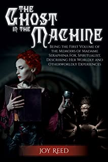 The Ghost in the Machine: Being the First Volume of the Memoirs of Madame Seraphina Fox, Spiritualist, Describing Her Worldly and Otherworldly Experiences (Seraphina Fox Mysteries Book 1)