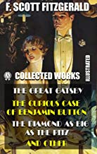 Collected Works of F. Scott Fitzgerald (Illustrated): The Great Gatsby, The Curious Case of Benjamin Button, The Diamond a...
