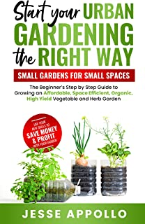 Start Your Urban Gardening The Right Way: Small Gardens For Small Spaces: The Beginner's Step by Step Guide To Growing An ...