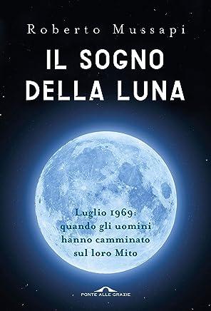 Il sogno della Luna: Luglio 1969: quando gli uomini hanno camminato sul loro Mito
