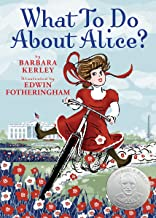 What To Do About Alice?: How Alice Roosevelt Broke the Rules, Charmed the World, and Drove Her Father Teddy Crazy!