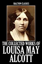 The Collected Works of Louisa May Alcott (Unexpurgated Edition) (Halcyon Classics)