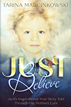 Just Believe: Jack's Inspirational True Story told Through His Mothers Eyes
