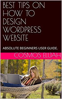 BEST TIPS ON HOW TO DESIGN WORDPRESS WEBSITE: ABSOLUTE BEGINNERS USER GUIDE. (Level Book 663745) (English Edition)