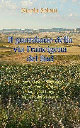 Il guardiano della via Francigena del Sud: Da Roma ai porti d'imbarco per la Terra Santa, in bicicletta, lungo il sentiero dei pellegrini