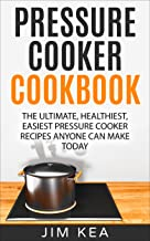 Pressure Cooker Cookbook: The Ultimate, Healthiest, Easiest Pressure Cooker Recipes Anyone Can Make TODAY
