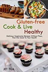 GLUTEN-FREE Cook & Live Healthy: DELICIOUS VEGETARIAN RECIPES WITHOUT FLOUR, THAT ARE GOAL TO YOUR HEALTH Kindle Edition