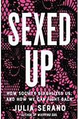 Sexed Up: How Society Sexualizes Us, and How We Can Fight Back Kindle Edition
