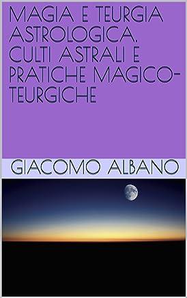 MAGIA E TEURGIA ASTROLOGICA. CULTI ASTRALI E PRATICHE MAGICO-TEURGICHE