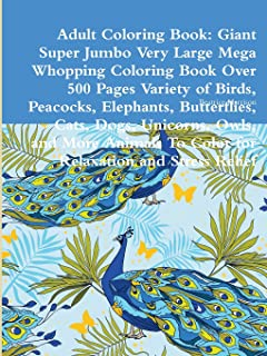 Adult Coloring Book: Giant Super Jumbo Very Large Mega Whopping Coloring Book Over 500 Pages Variety of Birds, Peacocks, Elephants, Butterflies, Cats, ... to Color for Relaxation and Stress Relief