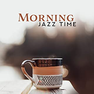 Morning Jazz Time: 2019 Instrumental Smooth Jazz for Good Start a Day, Positive Energy Shot for All Day, Enjoy the Breakfast with Your Love or Friends, Soft Sounds of Piano, Guitar, Trumpet & More
