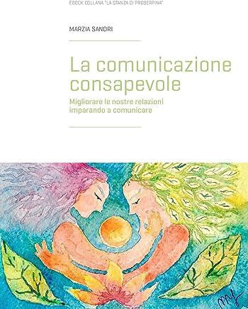 La comunicazione consapevole: Migliorare le nostre relazioni imparando a comunicare (La stanza di Proserpina Vol. 1)