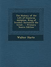 The History of the Life of Gustavus Adolphus, King of Sweden: Surnamed the Great...