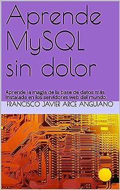 Aprende MySQL sin dolor: Aprende la magia de la base de datos más instalada en los servidores web del mundo. (Spanish Edition)