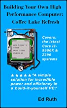 Building Coffee Lake (Refresh) Guide to Building a Powerful Personal Computer: Intel Core i9-9900K or i7-9700K or i7-8700K...
