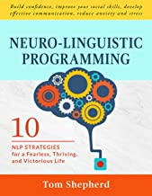 Neuro-Linguistic Programming: 10 NLP Strategies for a Fearless, Thriving, and Victorious Life – Build confidence, improve your social skills, develop effective ... communication, reduce anxiety and stress