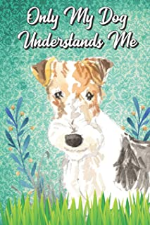 Only My Dog Understands Me: Fox Terrier Breed Pet Dog Owner Funny Notebook and Journal. Cute Book For School Home Office Note Taking, Drawing, Sketching, Notes or Daily Planner