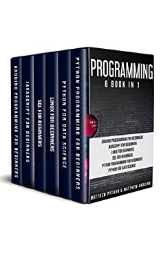 Programming: 6 book in 1: Arduino Programming for Beginners; JavaScript for Beginners; Linux for Beginners; SQL for Beginners; Python Programming for Beginners; Python for Data Science.