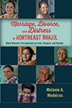 Marriage, Divorce, and Distress in Northeast Brazil: Black Women's Perspectives on Love, Respect, and Kinship