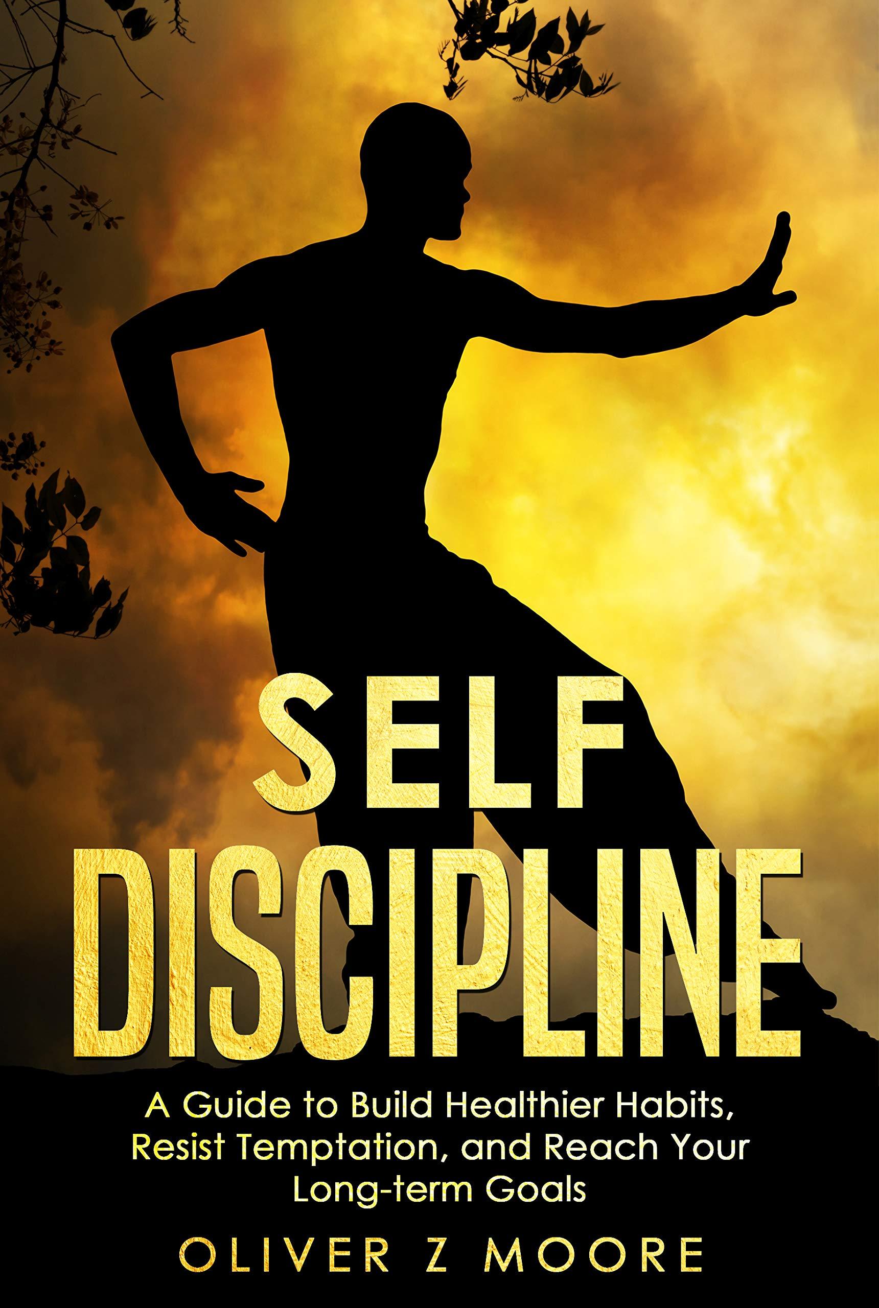 SELF DISCIPLINE : A Guide to Build Healthier Habits, Resist Temptation, and Reach Your Long-term Goals.
