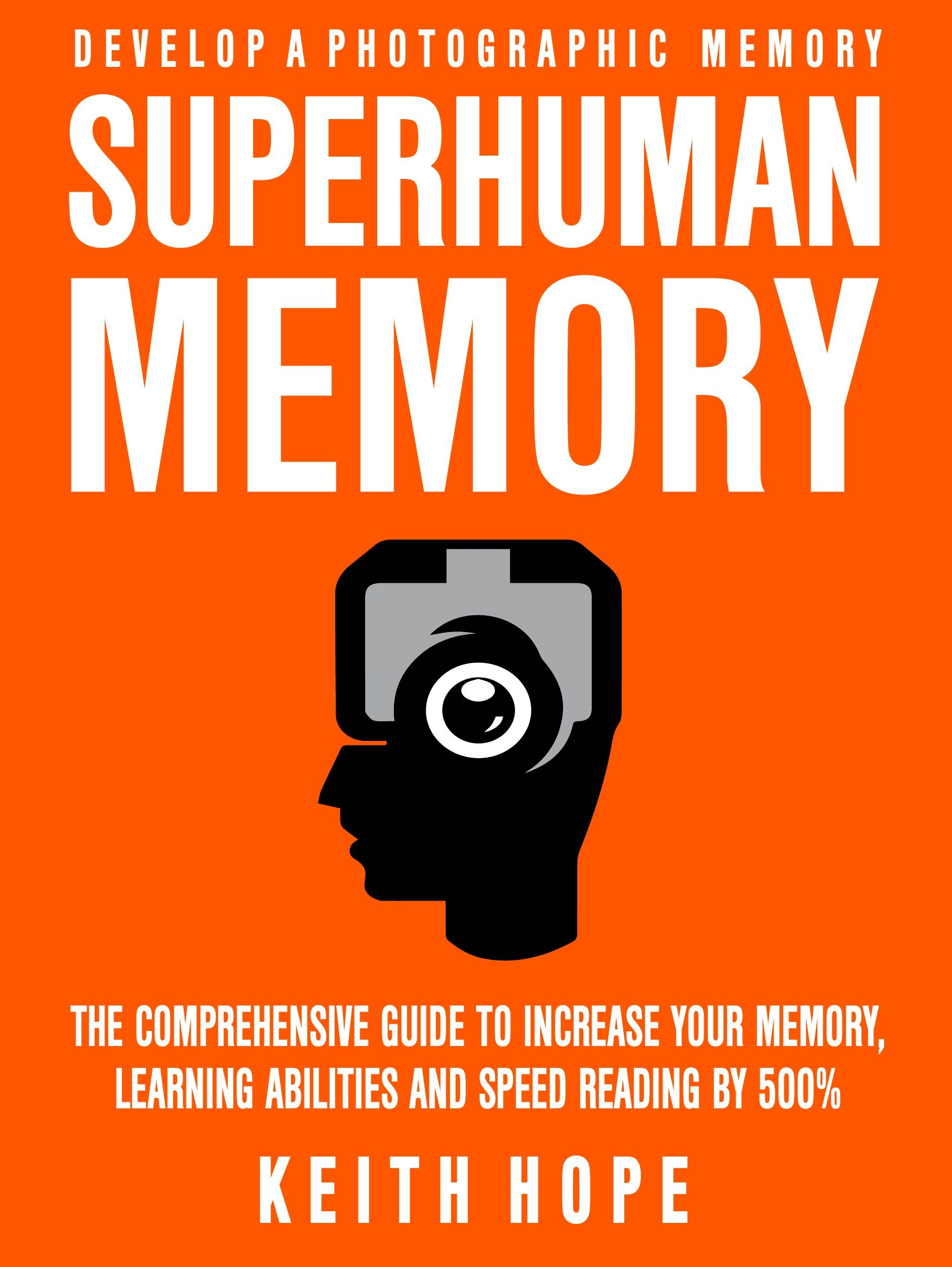 Superhuman Memory: The Comprehensive Guide To Increase Your Memory, Learning Abilities, And Speed Reading By 500% - Develo...