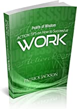 Action Tips on How to Succeed at Work (Pearls of Wisdom - Action Tips Book 1)