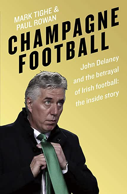 Champagne Football: John Delaney and the Betrayal of Irish Football: The Inside Story (English Edition)