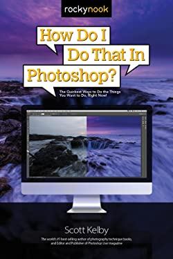 How Do I Do That in Photoshop?: The Quickest Ways to Do the Things You Want to Do, Right Now! (How Do I Do That...)