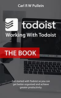 Working With Todoist: The Book.: Get started with Todoist so you can get better organised and achieve greater productivity.