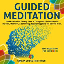 Guided Meditation: Unlock the Positive Thinking Power to Change Your Life Instantly with Hypnosis, Meditation, & Self Healing: Manifest Happiness and Success in Life. Plus Meditation for your Kids