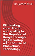 Eliminating voter fraud and apathy in the Republic of Kenya through digital voting with the use of Blockchain Technology