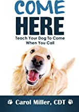 COME HERE! Teach Your Dog To Come When You Call (Really Simple Dog Training Book 4)