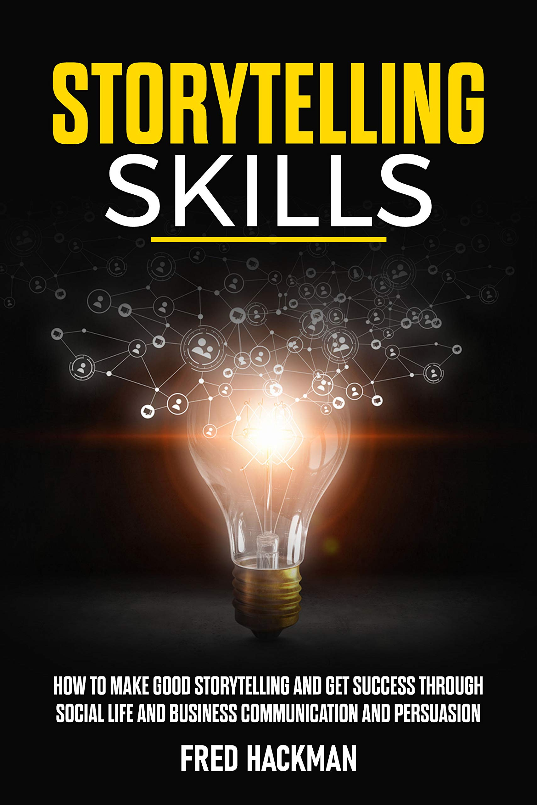 Storytelling skills: how to make a good storytelling and get success through social life  and business communication and persuasion