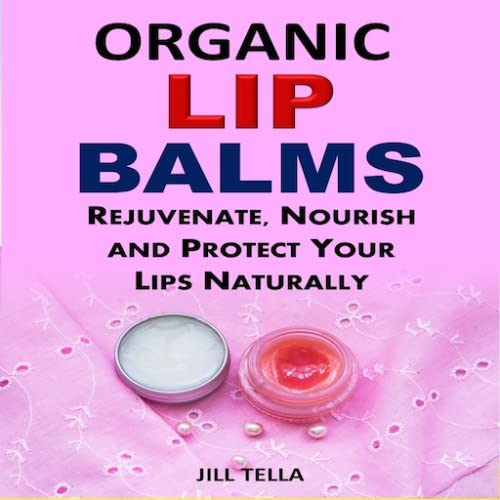 Organic Lip Balms Rejuvenate, Nourish and Protect Your Lips Naturally