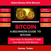 Bitcoin: A Beginners Guide to Bitcoin: Over 50 Questions and Answers, Myth Busters, FAQs, Tips, and Much More!