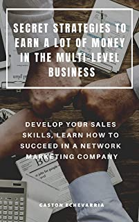 SECRET STRATEGIES TO EARN A LOT OF MONEY IN THE MULTI-LEVEL BUSINESS : DEVELOP YOUR SALES SKILLS, LEARN HOW TO SUCCEED IN A NETWORK MARKETING COMPANY