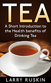 Tea: A Short Introduction to the Health Benefits of Drinking Tea (English Edition)