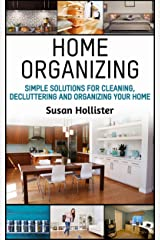 Home Organizing: Simple Solutions For Cleaning, Decluttering and Organizing Your Home (Incredible Home Organizing Guide Filled With Cleaning Decorating ... Strategies For Every Room Book 1) Kindle Edition