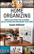Home Organizing: Simple Solutions For Cleaning, Decluttering and Organizing Your Home (Incredible Home Organizing Guide Fi...