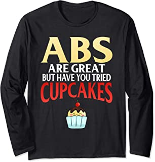 ABS ARE GREAT BUT HAVE YOU TRIED CUPCAKES Long Sleeve T-Shirt