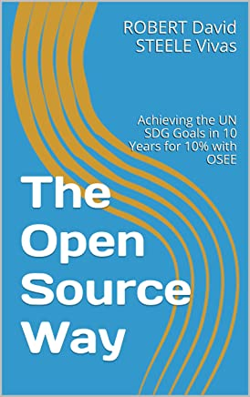 The Open Source Way: Achieving the UN SDG Goals in 10 Years for 10% with OSEE (Re-Engineering Earth Book 2)