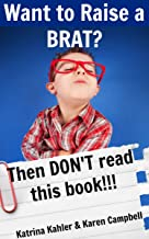 Want To Raise A Brat? Then Don't Read This Book: How To Avoid The Pitfalls and Raise A Child You'll Be Proud Of (Positive Parenting Book 8)