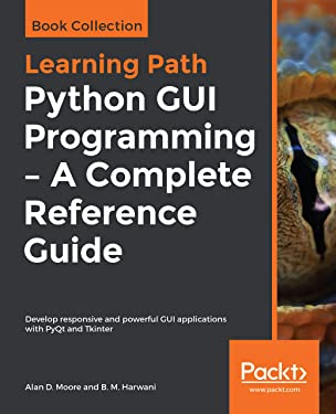 Python GUI Programming - A Complete Reference Guide: Develop responsive and powerful GUI applications with PyQt and Tkinter