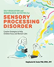 Self Regulation and Mindfulness Activities for Sensory Processing Disorder: Creative Strategies to Help Children Focus and...