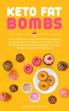 Keto Fat Bombs Cookbook: Over 150 Proven, Simple and Delicious Sweet & Savory Recipes for People on a Ketogenic Diet. Strictly Ketogenic Fat Bomb Recipes to Increase Energy, Lose Weight & Feel Great.