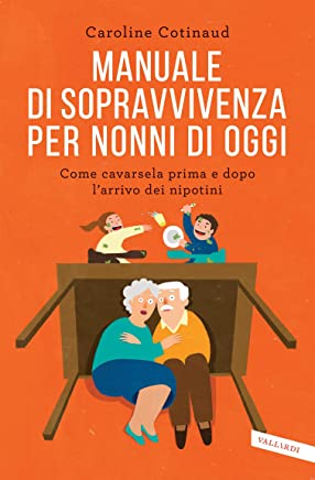 Manuale di sopravvivenza per nonni di oggi: Come cavarsela prima e dopo larrivo dei nipotini